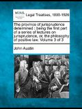 The Province of Jurisprudence Determined: Being the First Part of a Series of Lectures on Jurisprudence, Or, the Philosophy of Positive Law. Volume 3