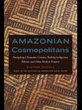 Amazonian Cosmopolitans: Navigating a Shamanic Cosmos, Shifting Indigenous Policies, and Other Modern Projects