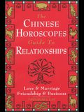 The Chinese Horoscopes Guide to Relationships: Love and Marriage, Friendship and Business