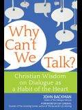 Why Can't We Talk?: Christian Wisdom on Dialogue as a Habit of the Heart