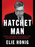 Hatchet Man: How Bill Barr Broke the Prosecutor's Code and Corrupted the Justice Department