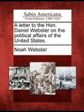 A Letter to the Hon. Daniel Webster on the Political Affairs of the United States.