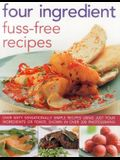 Four Ingredient Fuss-Free Recipes: Over Sixty Sensationally Simple Recipes Using Just Four Ingredients or Fewer, Shown in Over 300 Photographs