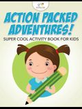 Action Packed Adventures! Super Cool Activity Book for Kids