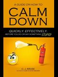 A Guide On How To CALM DOWN: Quickly. Effectively. Before You Do Or Say Something STUPID.