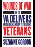 Wounds of War: How the Va Delivers Health, Healing, and Hope to the Nation's Veterans