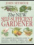 The New Self-Sufficient Gardnr: The Complete Illustrated Guide to Planning, Growing, Storing, and Preserving You