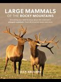 Large Mammals of the Rocky Mountains: Everything You Need to Know about the Continent's Biggest Animals--From Elk to Grizzly Bears and More