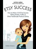 Etsy Success: How to Make a Full-Time Income Selling Jewelry, Crafts, and Other Handmade Products Online