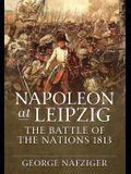 Napoleon at Leipzig: The Battle of the Nations 1813