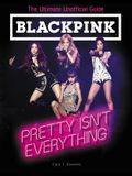 Blackpink: Pretty Isn't Everything: The Ultimate Unofficial Guide