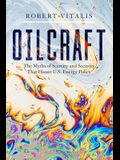 Oilcraft: The Myths of Scarcity and Security That Haunt U.S. Energy Policy