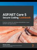 ASP.NET Core 5 Secure Coding Cookbook: Practical recipes for tackling vulnerabilities in your ASP.NET web applications