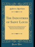 The Industries of Saint Louis: Her Advantages, Resources, Facilities, and Commercial Relations as a Center of Trade and Manufacture, Together With a