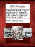 The Statutes at Large: Being a Collection of All the Laws of Virginia from the First Session of the Legislature, in the Year 1619. Volume 12