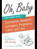 Oh, Baby: True Stories about Conception, Adoption, Surrogacy, Pregnancy, Labor, and Love