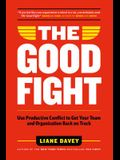 The Good Fight: Use Productive Conflict to Get Your Team and Organization Back on Track