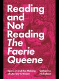 Reading and Not Reading the Faerie Queene: Spenser and the Making of Literary Criticism