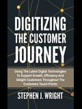 Digitizing The Customer Journey: Using the Latest Digital Technologies to Support Growth, Efficiency and Delight Customers Throughout the Customer's T