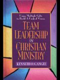 Team Leadership In Christian Ministry: Using Multiple Gifts to Build a Unified Vision