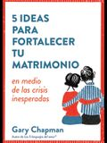 5 Ideas Para Fortaecer Tu Matrimonio: En Medio de Las Crisis Inesperadas