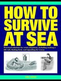How to Survive at Sea: Practical Solutions for Crisis Situations, Including Making a Life Raft, Finding Food, and Signalling for Rescue