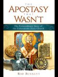The Apostasy That Wasn't: The Extraordinary Story of the Unbreakable Early Church