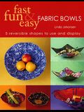 Fast, Fun and Easy Fabric Bowls: 5 Reversible Shapes to Use and Display