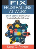 Fix Frustrations at Work: Short Stories Empowering You to Make the Difference