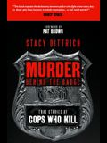 Murder Behind the Badge: True Stories of Cops Who Kill