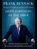 Leave Something on the Table: And Other Surprising Lessons for Success in Business and in Life