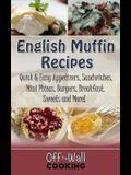 English Muffin Recipes: Quick & Easy Appetizers, Sandwiches, Mini Pizzas, Burgers, Breakfast, Sweets and More!