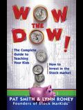 Wow the Dow]: The Complete Guide to Teaching Your Kids How to Invest in the Stock Market