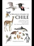 A Wildlife Guide to Chile: Continental Chile, Chilean Antarctica, Easter Island, Juan Fernández Archipelago