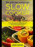 The Anti-Inflammatory Slow Cooker Recipes: Step by Step Guide With 130+ Proven Slow Cooking Recipes for Immune System Healing and Overall Health