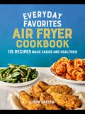 Everyday Favorites Air Fryer Cookbook: 115 Recipes Made Easier and Healthier