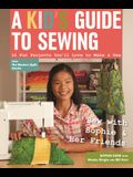 A Kid's Guide to Sewing: Learn to Sew with Sophie & Her Friends: 16 Fun Projects You'll Love to Make & Use