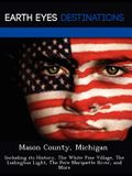 Mason County, Michigan: Including Its History, the White Pine Village, the Ludington Light, the Pere Marquette River, and More