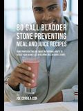 80 Gallbladder Stone Preventing Meal and Juice Recipes: Using Proper Dieting and Smart Nutritional Habits to Reduce Your Chances of Developing Gall Bl