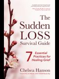 The Sudden Loss Survival Guide: Seven Essential Practices for Healing Grief (Bereavement, Suicide, Mourning)