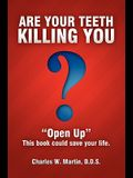 Are Your Teeth Killing You: Open Up This book could save your life