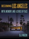 Becoming Los Angeles: Myth, Memory, and a Sense of Place
