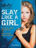 Buffy the Vampire Slayer: Slay Like a Girl: Ditch the Demons and Be Your Own Hero