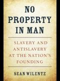No Property in Man: Slavery and Antislavery at the Nation's Founding