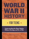 World War II History for Teens: Understanding the Major Battles, Military Strategy, and Arc of War