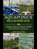 Aquaponics Business: A Complete Walkthrough of Building Your Own System With Step by Step Directions (The Beginner's Guide to Harvest Fresh