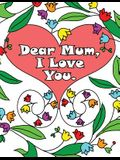 Dear Mum, I Love You: A colouring book gift letter from daughters or sons for kids or mothers to colour