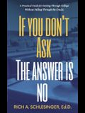 If You Don't Ask The Answer Is No: A Practical Guide for Getting Through College Without Falling Through the Cracks