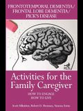 Activities for the Family Caregiver: Frontal Temporal Dementia / Frontal Lobe Dementia / Pick's Disease: How to Engage / How to Live