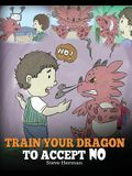 Train Your Dragon To Accept NO: Teach Your Dragon To Accept 'No' For An Answer. A Cute Children Story To Teach Kids About Disagreement, Emotions and A